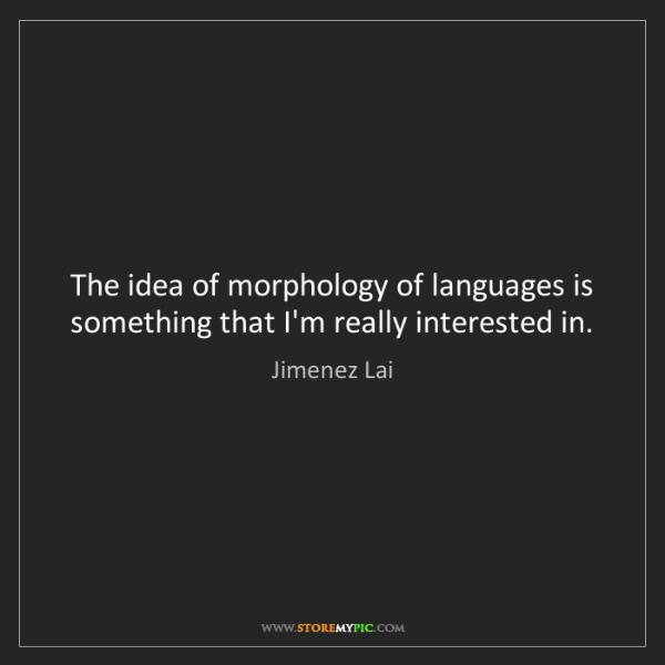 Jimenez Lai: The idea of morphology of languages is something that...