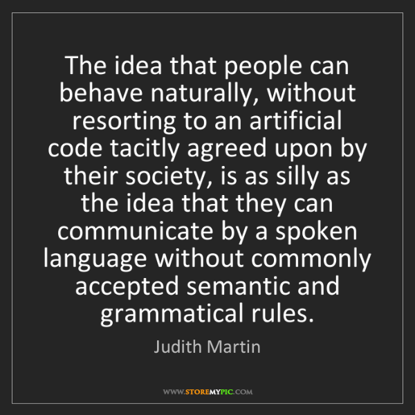 Judith Martin: The idea that people can behave naturally, without resorting...