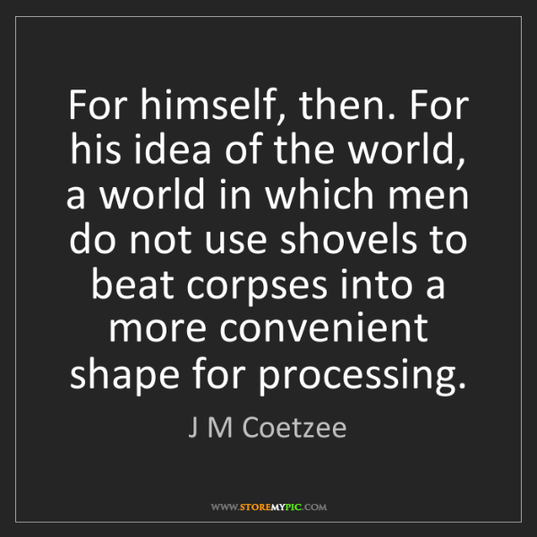J M Coetzee: For himself, then. For his idea of the world, a world...
