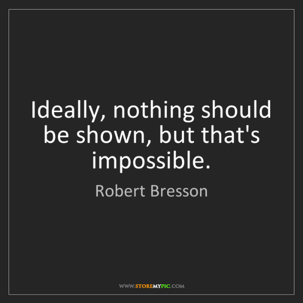 Robert Bresson: Ideally, nothing should be shown, but that's impossible.