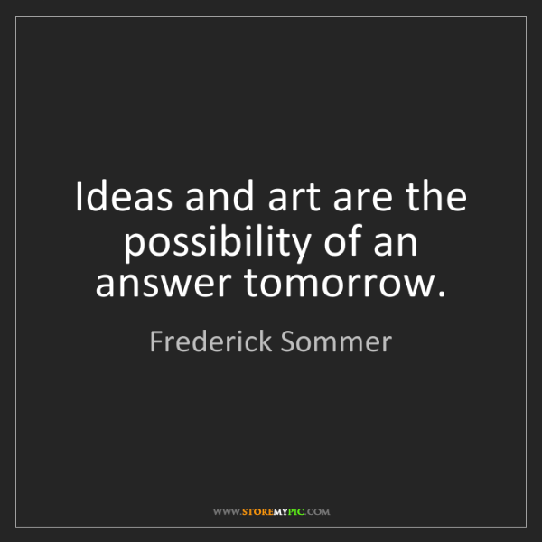 Frederick Sommer: Ideas and art are the possibility of an answer tomorrow.