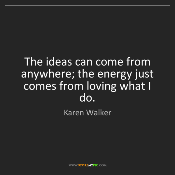 Karen Walker: The ideas can come from anywhere; the energy just comes...