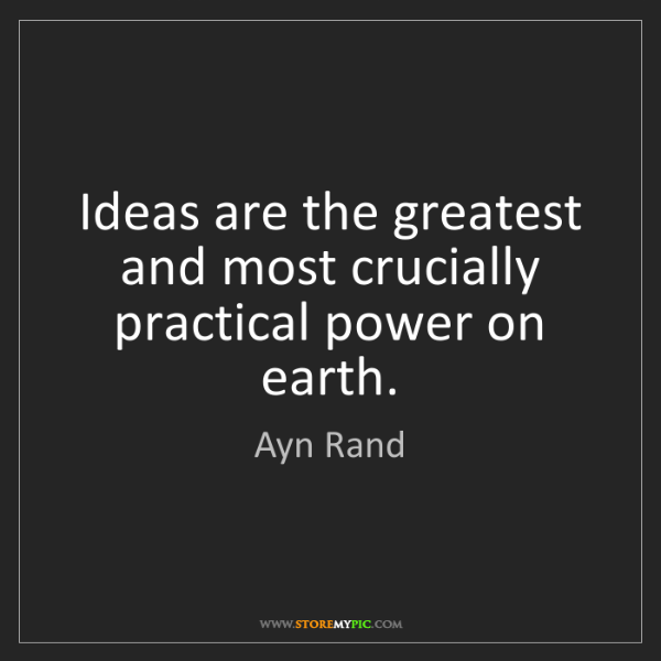 Ayn Rand: Ideas are the greatest and most crucially practical power...