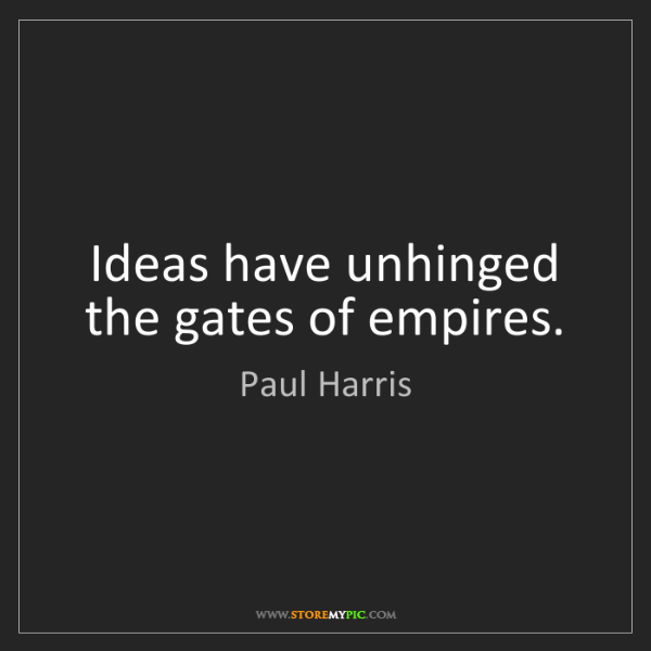 Paul Harris: Ideas have unhinged the gates of empires.