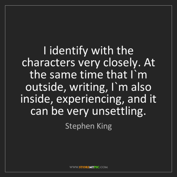 Stephen King: I identify with the characters very closely. At the same...