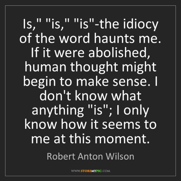 "Robert Anton Wilson: Is,"" ""is,"" ""is""-the idiocy of the word haunts me. If..."