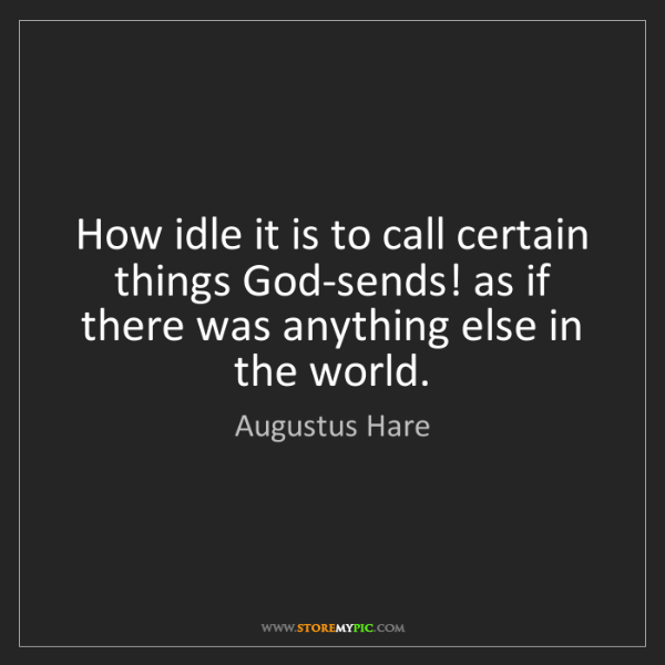 Augustus Hare: How idle it is to call certain things God-sends! as if...