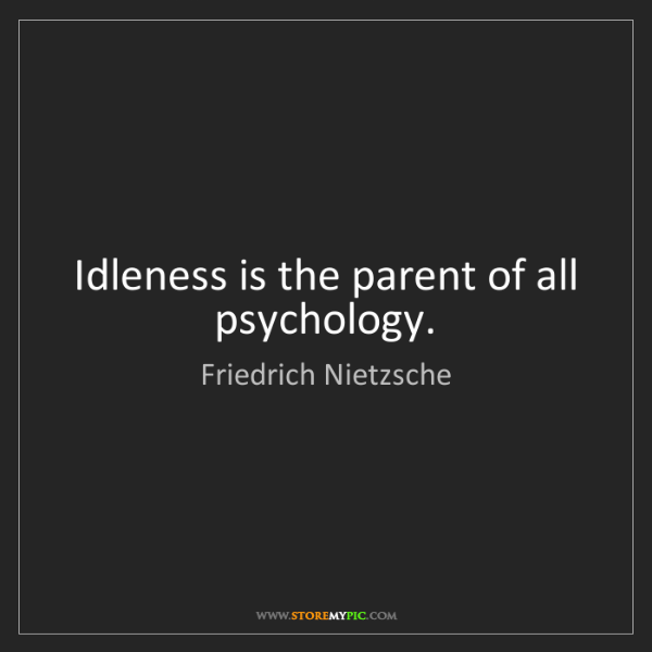 Friedrich Nietzsche: Idleness is the parent of all psychology.