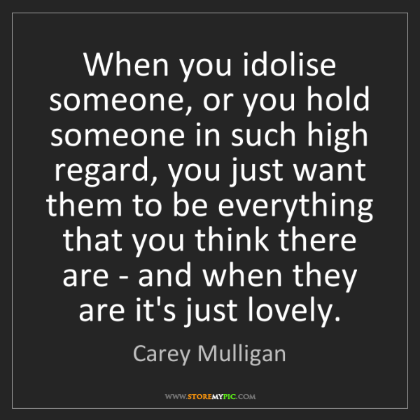 Carey Mulligan: When you idolise someone, or you hold someone in such...