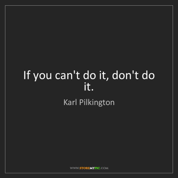 Karl Pilkington: If you can't do it, don't do it.