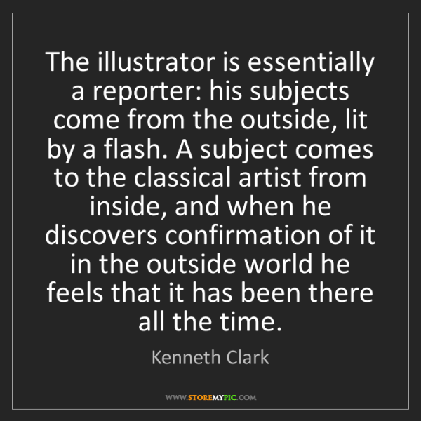 Kenneth Clark: The illustrator is essentially a reporter: his subjects...