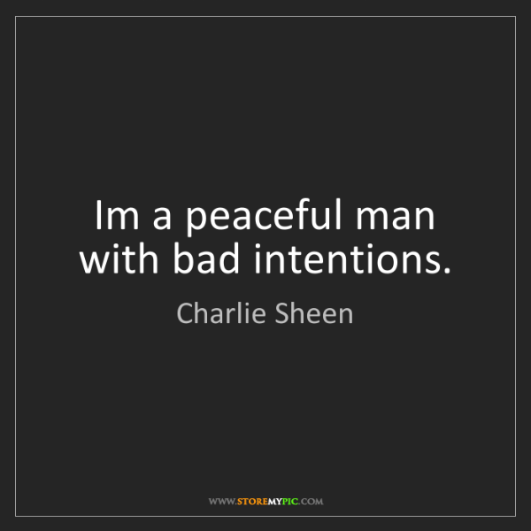 Charlie Sheen: Im a peaceful man with bad intentions.