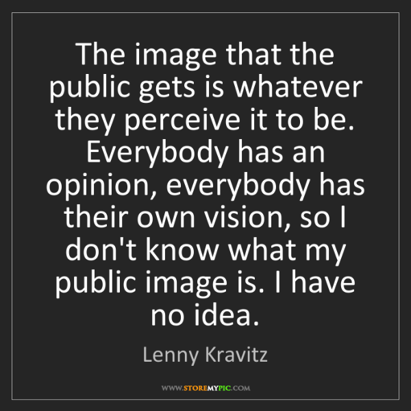 Lenny Kravitz: The image that the public gets is whatever they perceive...
