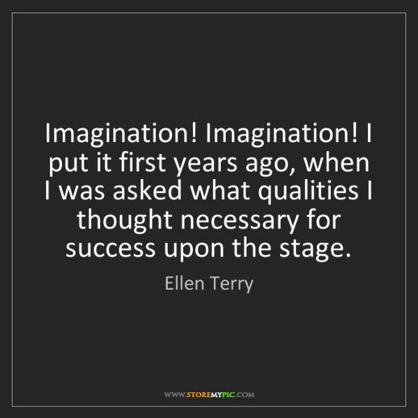 Ellen Terry: Imagination! Imagination! I put it first years ago, when...