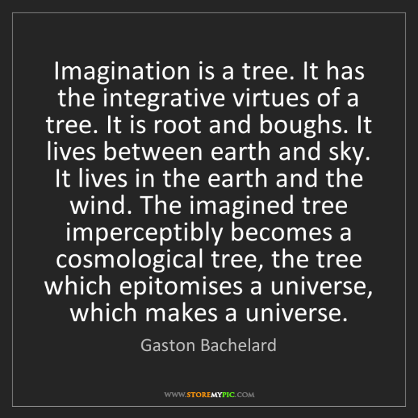 Gaston Bachelard: Imagination is a tree. It has the integrative virtues...