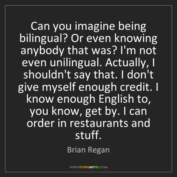 Brian Regan: Can you imagine being bilingual? Or even knowing anybody...