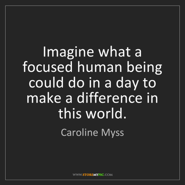 Caroline Myss: Imagine what a focused human being could do in a day...