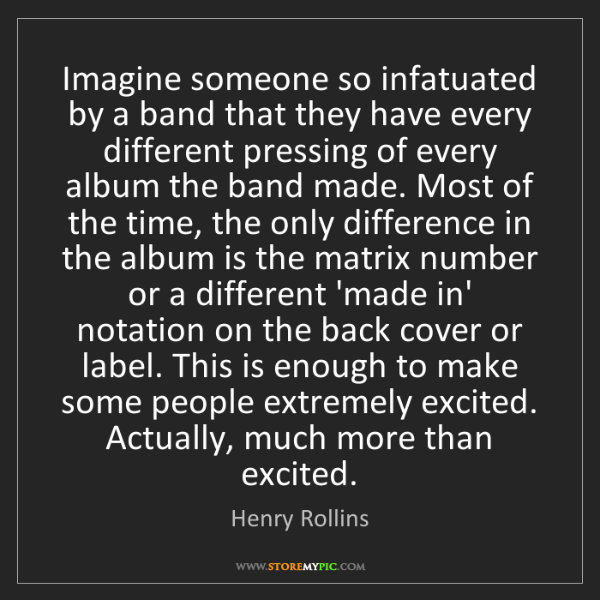 Henry Rollins: Imagine someone so infatuated by a band that they have...