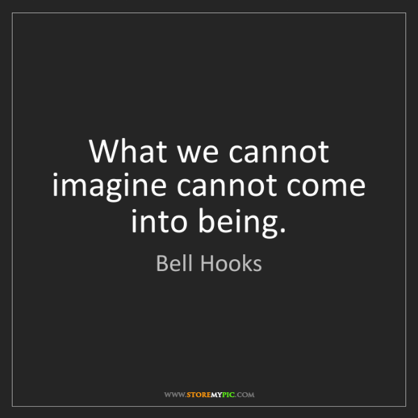 Bell Hooks: What we cannot imagine cannot come into being.