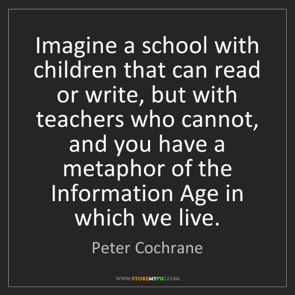Peter Cochrane: Imagine a school with children that can read or write,...