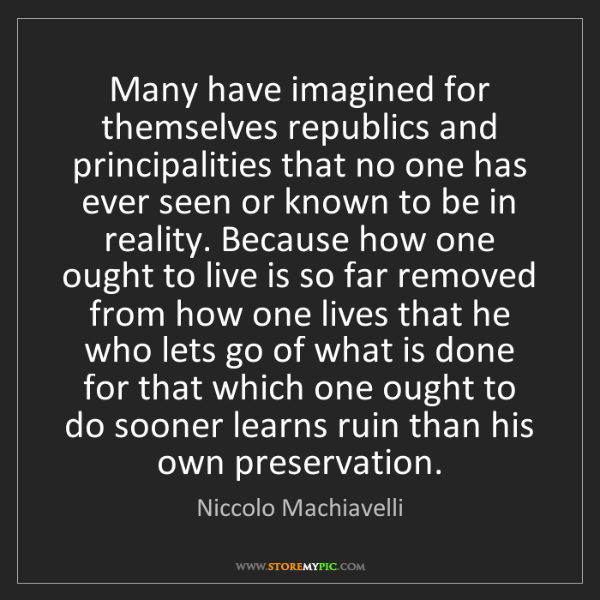 Niccolo Machiavelli: Many have imagined for themselves republics and principalities...