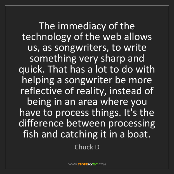 Chuck D: The immediacy of the technology of the web allows us,...