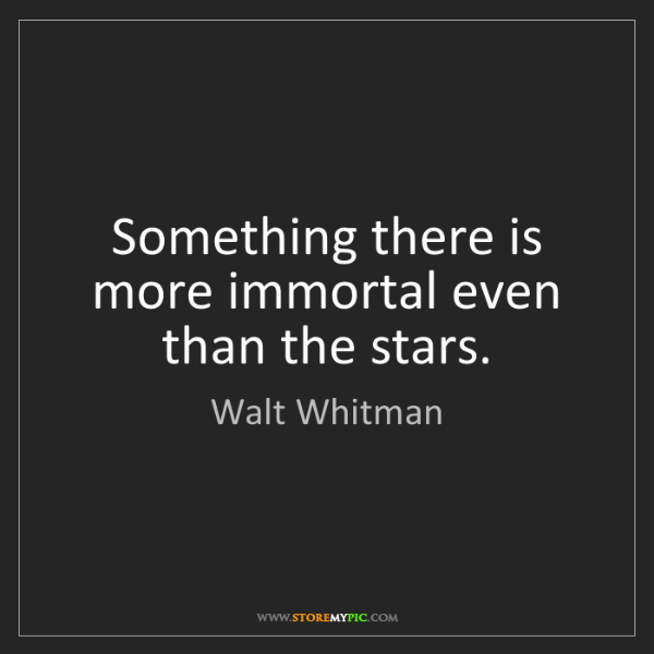 Walt Whitman: Something there is more immortal even than the stars.