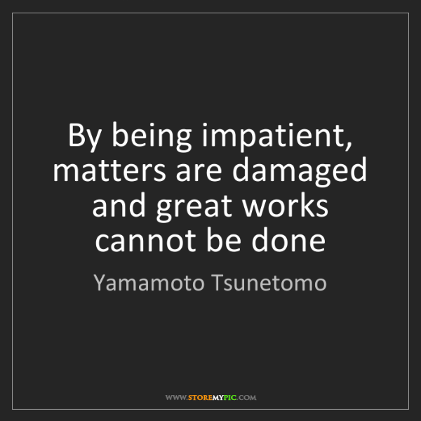 Yamamoto Tsunetomo: By being impatient, matters are damaged and great works...