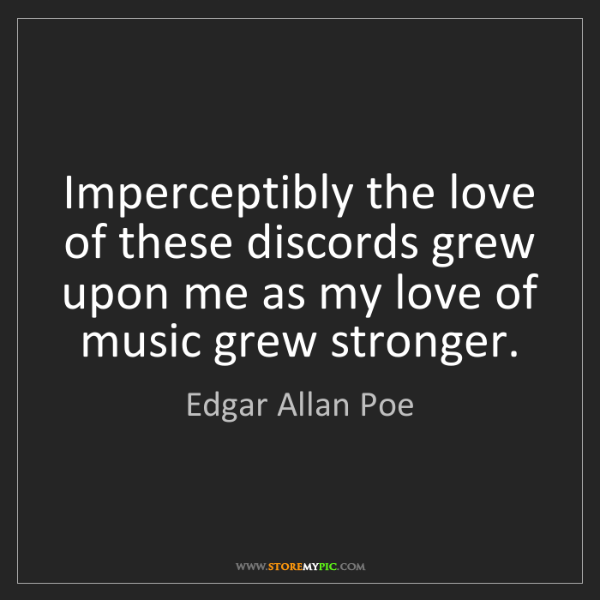Edgar Allan Poe: Imperceptibly the love of these discords grew upon me...