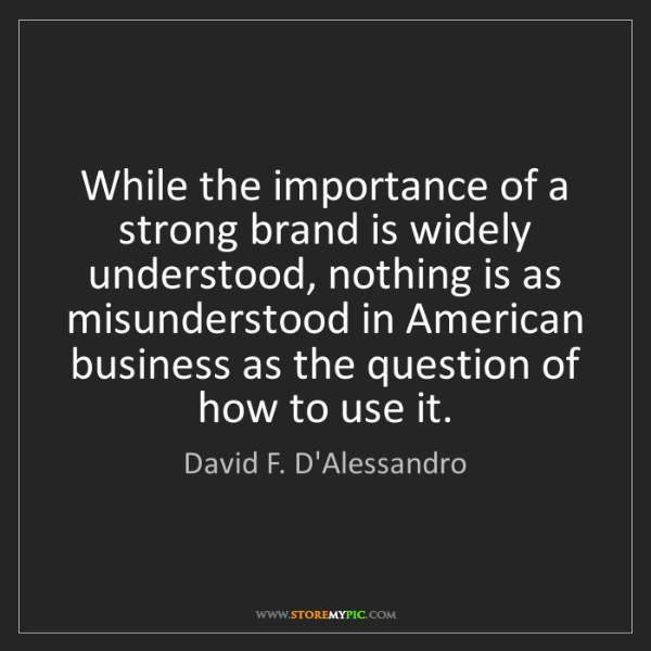 David F. D'Alessandro: While the importance of a strong brand is widely understood,...