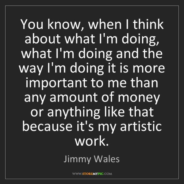 Jimmy Wales: You know, when I think about what I'm doing, what I'm...