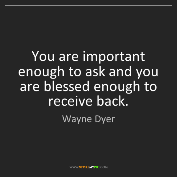 Wayne Dyer: You are important enough to ask and you are blessed enough...