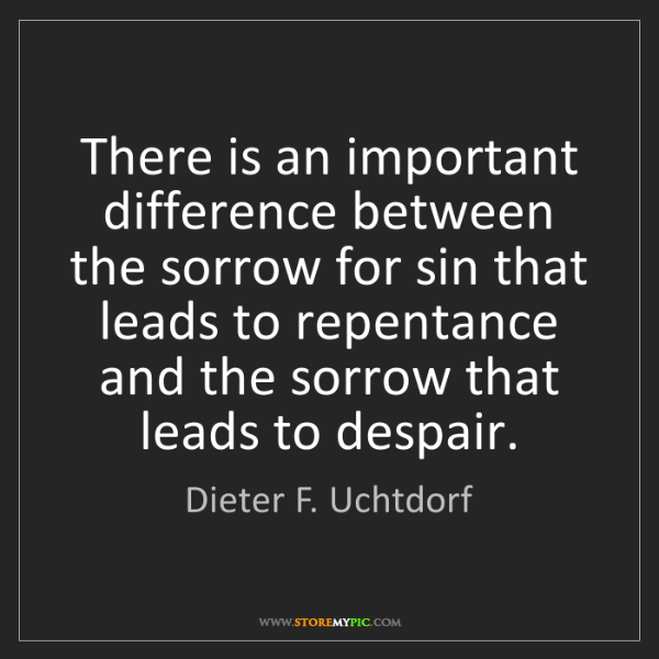 Dieter F. Uchtdorf: There is an important difference between the sorrow for...
