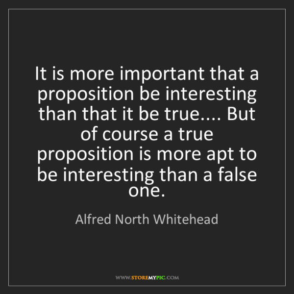 Alfred North Whitehead: It is more important that a proposition be interesting...