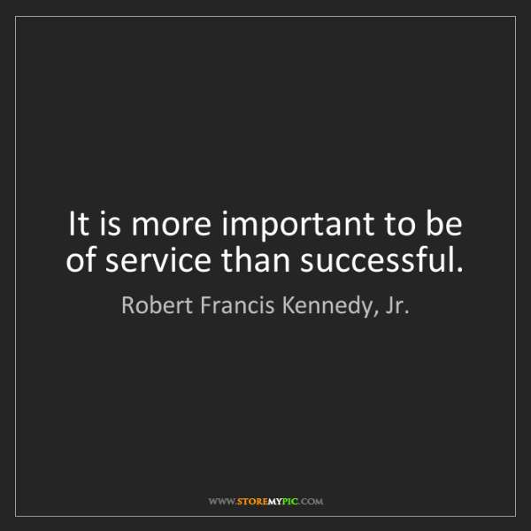 Robert Francis Kennedy, Jr.: It is more important to be of service than successful.