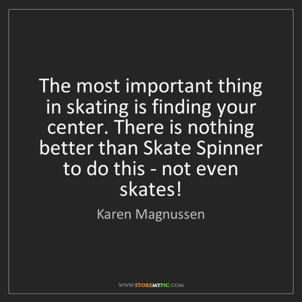 Karen Magnussen: The most important thing in skating is finding your center....
