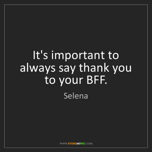Selena: It's important to always say thank you to your BFF.