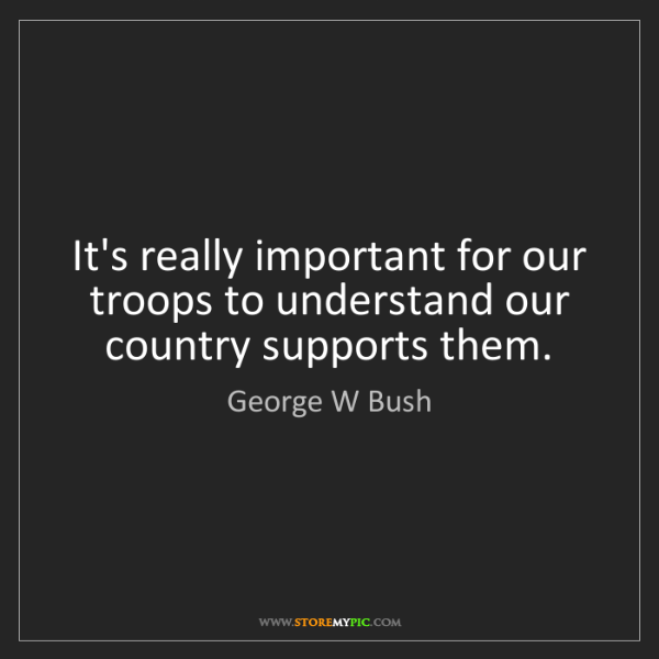 George W Bush: It's really important for our troops to understand our...