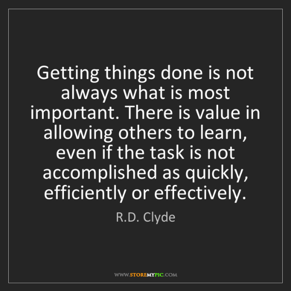 R.D. Clyde: Getting things done is not always what is most important....
