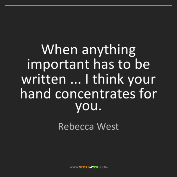 Rebecca West: When anything important has to be written ... I think...