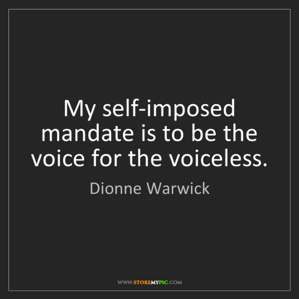 Dionne Warwick: My self-imposed mandate is to be the voice for the voiceless.