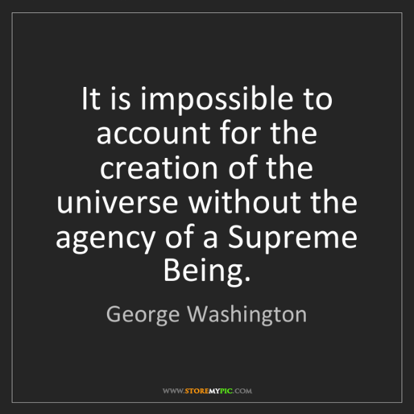 George Washington: It is impossible to account for the creation of the universe...