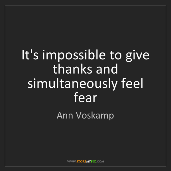 Ann Voskamp: It's impossible to give thanks and simultaneously feel...