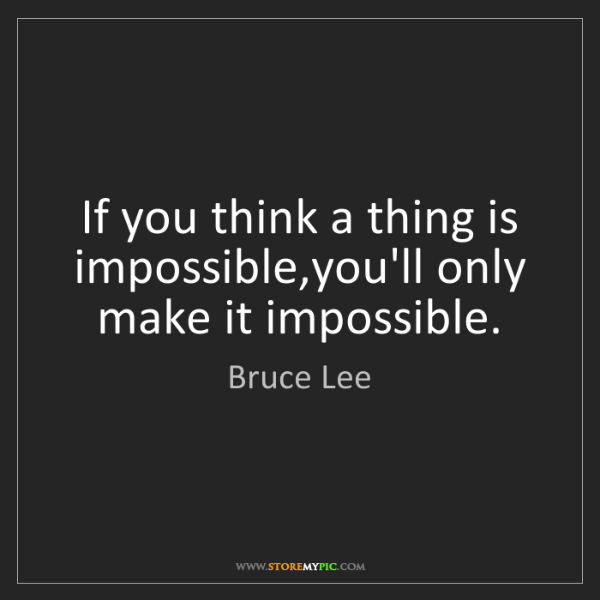Bruce Lee: If you think a thing is impossible,you'll only make it...