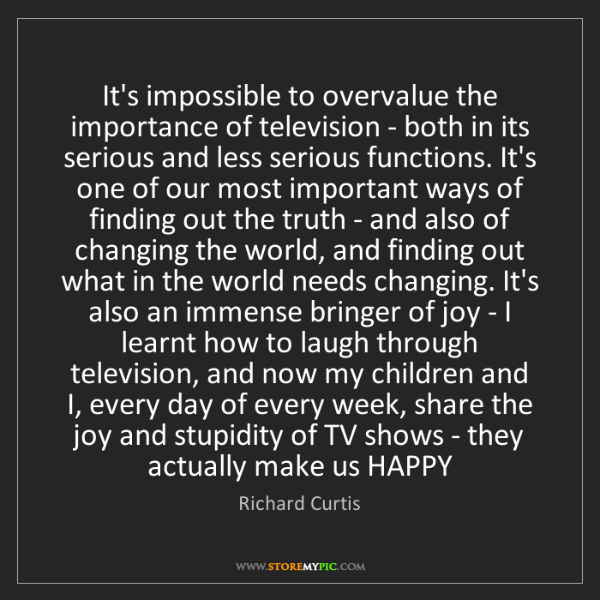 Richard Curtis: It's impossible to overvalue the importance of television...