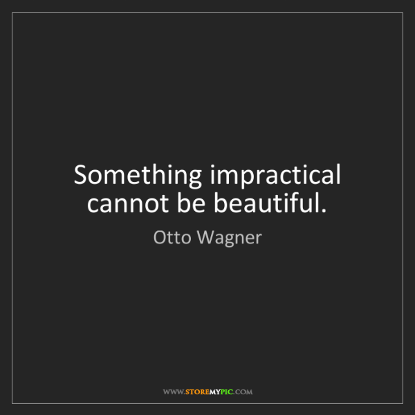 Otto Wagner: Something impractical cannot be beautiful.