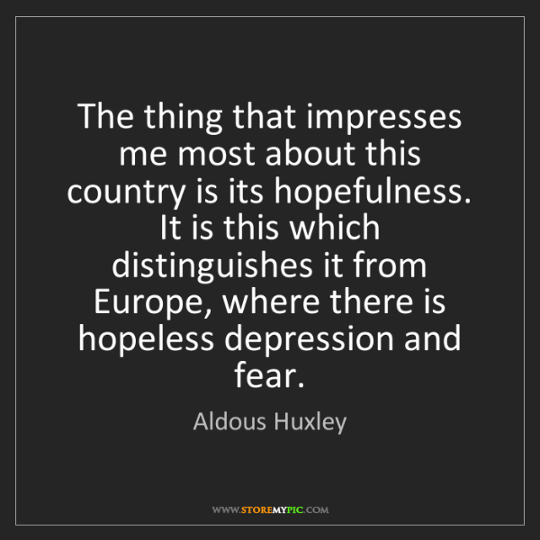 Aldous Huxley: The thing that impresses me most about this country is...