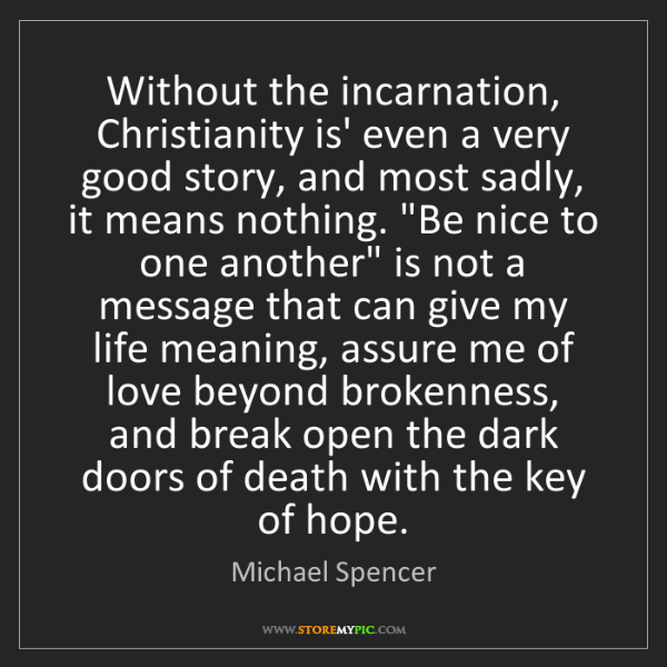 Michael Spencer: Without the incarnation, Christianity is' even a very...