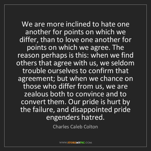 Charles Caleb Colton: We are more inclined to hate one another for points on...