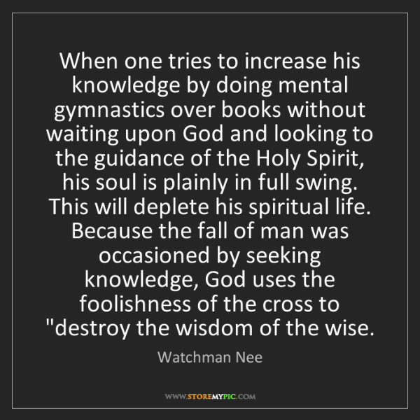 Watchman Nee: When one tries to increase his knowledge by doing mental...